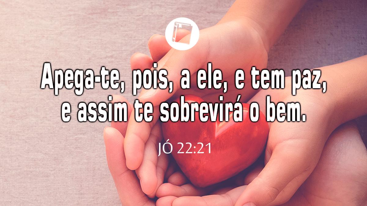 """Jó 22:21 - """"Apega-te, pois, a ele, e tem paz, e assim te sobrevirá o bem""""."""