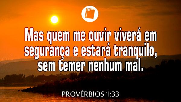 Provérbios 1:33 - Mas quem me ouvir viverá em segurança e estará tranquilo, sem temer nenhum mal