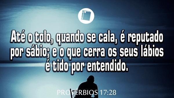Provérbios 17:28 - Até o tolo, quando se cala, é reputado por sábio; e o que cerra os seus lábios é tido por entendido.